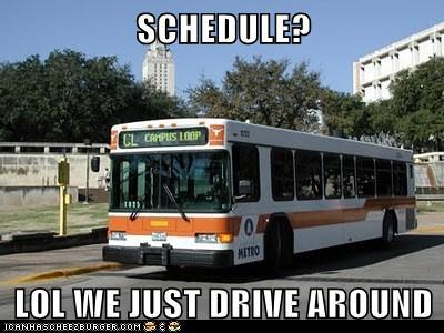 Bus: Schedule? LOL we just drive around